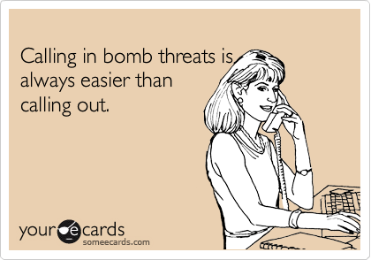 Calling in bomb threats is  always easier than calling out.