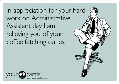 In appreciation for your hard work on Administrative Assistant day I am relieving you of your coffee fetching duties.