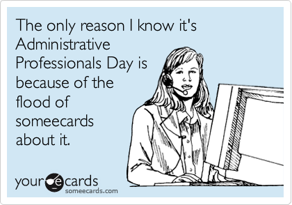 The only reason I know it's Administrative Professionals Day is because of the flood of someecards about it.