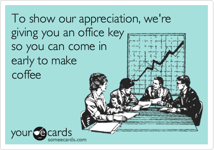 To show our appreciation, we're giving you an office key so you can come in early to make  coffee