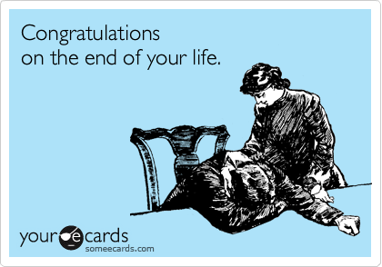 Congratulations  on the end of your life.