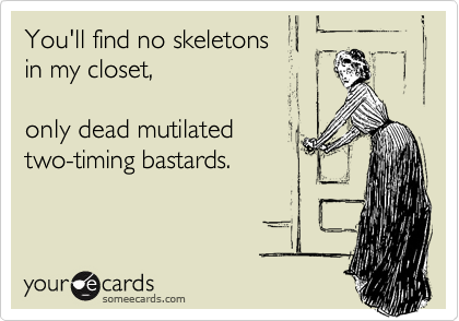 You'll find no skeletons in my closet,   only dead mutilated two-timing bastards.