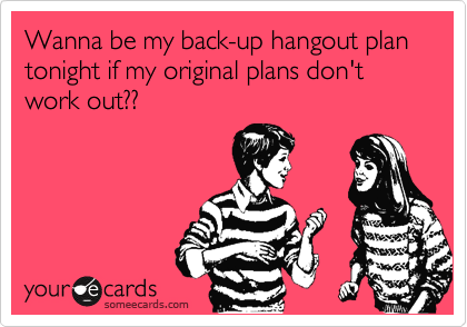 Wanna be my back-up hangout plan tonight if my original plans don't work out??
