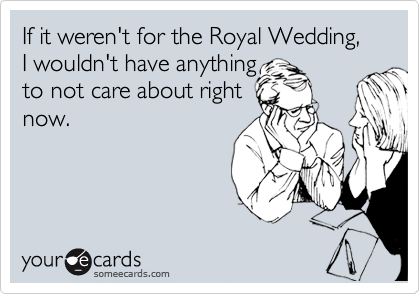 Funny Somewhat Topical Ecard: If it weren't for the Royal Wedding, I wouldn't have anything to not care about right now.