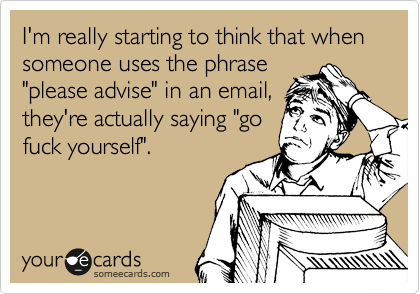 "I'm really starting to think that when someone uses the phrase ""please advise"" in an email, they're actually saying ""go fuck yourself""."