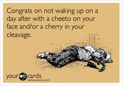 Congrats on not waking up on a day after with a cheeto on your face and/or a cherry in your cleavage.