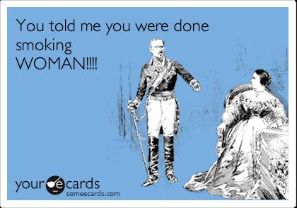 You told me you were done smoking WOMAN!!!!