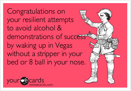 Congratulations on  your resilient attempts to avoid alcohol & demonstrations of success  by waking up in Vegas without a stripper in your bed or 8 ball in your nose.