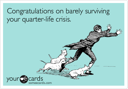Congratulations on barely surviving  your quarter-life crisis.