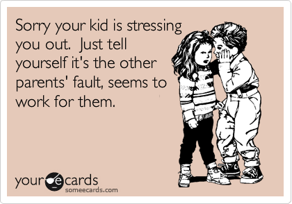 Sorry your kid is stressing you out.  Just tell yourself it's the other parents' fault, seems to work for them.