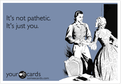 It's not pathetic.  It's just you.
