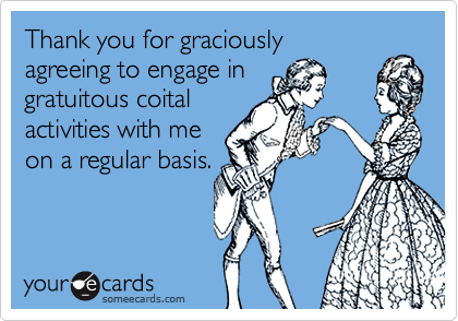 Thank you for graciously agreeing to engage in gratuitous coital   activities with me on a regular basis.