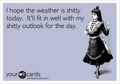 I hope the weather is shitty today.  It'll fit in well with my shitty outlook for the day.