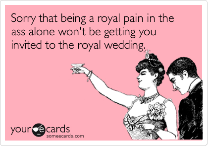 Sorry that being a royal pain in the ass alone won't be getting you invited to the royal wedding.