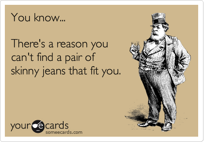 You know...    There's a reason you  can't find a pair of skinny jeans that fit you.