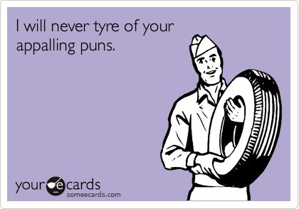 I will never tyre of your appalling puns.