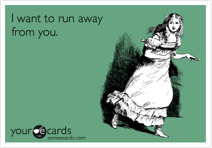 I want to run away  from you.