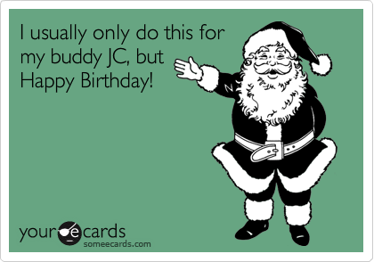 I usually only do this for my buddy JC, but Happy Birthday!