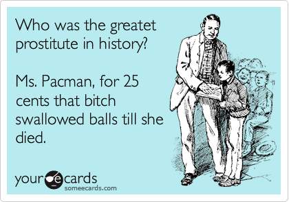 Who was the greatet prostitute in history?   Ms. Pacman, for 25 cents that bitch swallowed balls till she died.