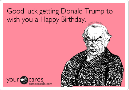 Good Luck Getting Donald Trump To Wish You A Happy Birthday