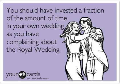 You should have invested a fraction of the amount of time in your own wedding as you have complaining about the Royal Wedding.