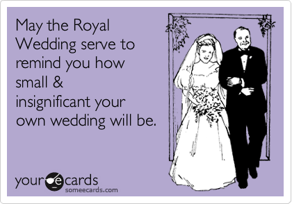 May the Royal Wedding serve to remind you how small & insignificant your own wedding will be.