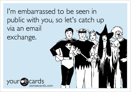 I'm embarrassed to be seen in public with you, so let's catch up via an email exchange.