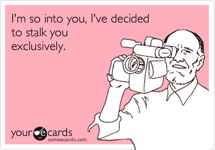 I'm so into you, I've decided to stalk you exclusively.