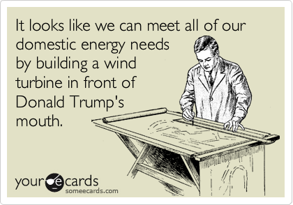 It looks like we can meet all of our domestic energy needs by building a wind turbine in front of  Donald Trump's mouth.