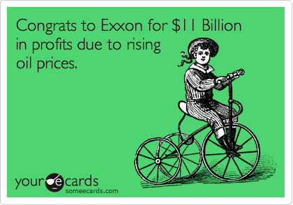Congrats to Exxon for %2411 Billion  in profits due to rising oil prices.