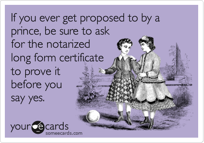 If you ever get proposed to by a prince, be sure to ask for the notarized long form certificate to prove it  before you say yes.
