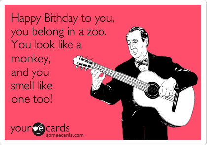 Happy Bithday to you, you belong in a zoo. You look like a monkey, and you  smell like  one too!