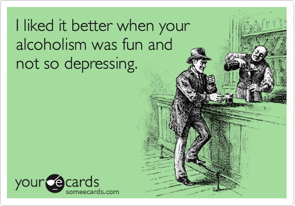 I liked it better when your alcoholism was fun and not so depressing.