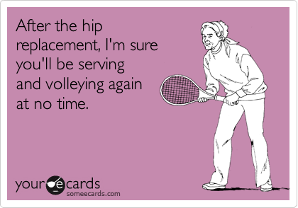 After the hip replacement, I'm sure you'll be serving and volleying again at no time.