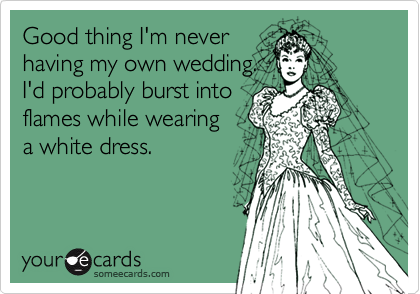 Good thing I'm never having my own wedding.  I'd probably burst into flames while wearing   a white dress.