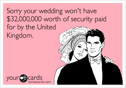 Sorry your wedding won't have %2432,000,000 worth of security paid for by the United Kingdom.