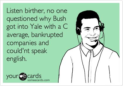 Listen birther, no one questioned why Bush got into Yale with a C average, bankrupted companies and could'nt speak english.