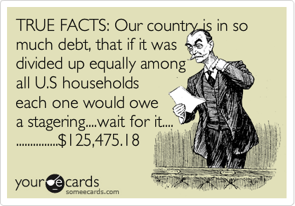 TRUE FACTS: Our country is in so much debt, that if it was  divided up equally among all U.S households each one would owe a stagering....wait for it.... ...............%24125,475.18