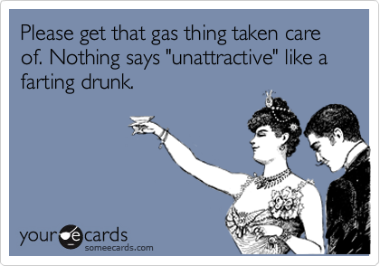 "Please get that gas thing taken care of. Nothing says ""unattractive"" like a farting drunk."