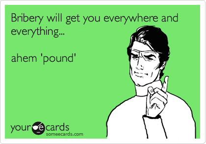Bribery will get you everywhere and everything...  ahem 'pound'