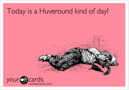 Today is a Huveround kind of day!