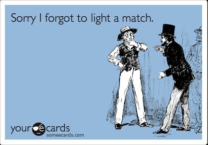 Sorry I forgot to light a match.