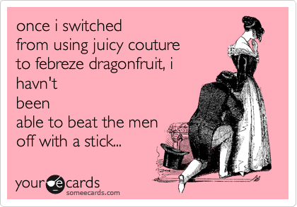 once i switched  from using juicy couture  to febreze dragonfruit, i havn't been able to beat the men off with a stick...