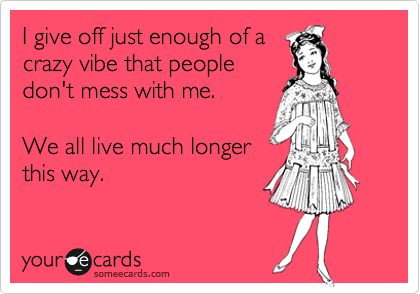 I give off just enough of a crazy vibe that people don't mess with me.  We all live much longer this way.