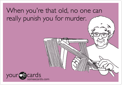 When you're that old, no one can really punish you for murder.