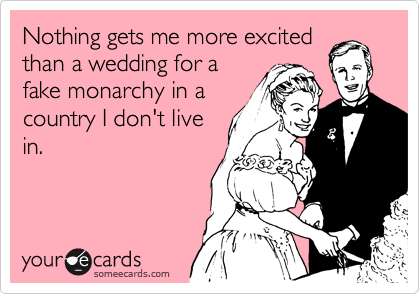 Nothing gets me more excited than a wedding for a fake monarchy in a country I don't live in.