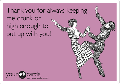 Thank you for always keeping me drunk or high enough to put up with you!