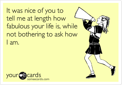 It was nice of you to tell me at length how fabulous your life is, while not bothering to ask how I am.