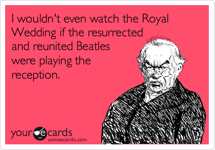 I wouldn't even watch the Royal Wedding if the resurrected and reunited Beatles were playing the reception.