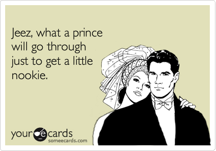 Jeez, what a prince  will go through  just to get a little nookie.